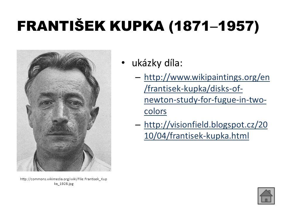 FRANTIŠEK KUPKA (1871 – 1957) ukázky díla: – http://www.wikipaintings.org/en /frantisek-kupka/disks-of- newton-study-for-fugue-in-two- colors http://www.wikipaintings.org/en /frantisek-kupka/disks-of- newton-study-for-fugue-in-two- colors – http://visionfield.blogspot.cz/20 10/04/frantisek-kupka.html http://visionfield.blogspot.cz/20 10/04/frantisek-kupka.html http://commons.wikimedia.org/wiki/File:Frantisek_Kup ka_1928.jpg