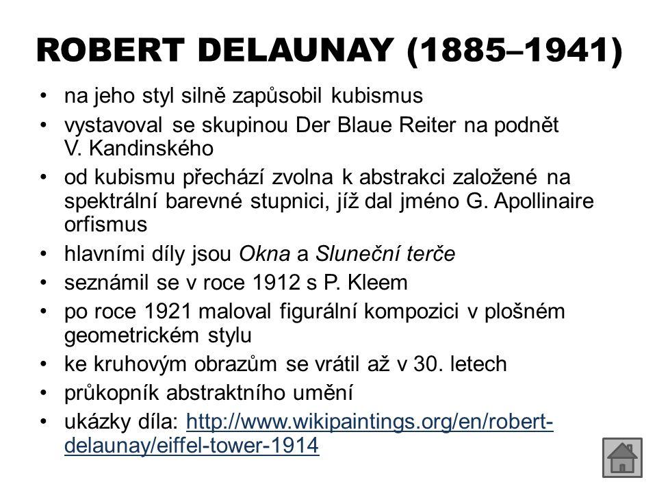 ROBERT DELAUNAY (1885–1941) na jeho styl silně zapůsobil kubismus vystavoval se skupinou Der Blaue Reiter na podnět V. Kandinského od kubismu přechází
