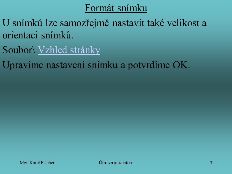 Mgr. Karel FischerÚprava prezentace3 Formát snímku U snímků lze samozřejmě nastavit také velikost a orientaci snímků. Soubor\ Vzhled stránkyVzhled str