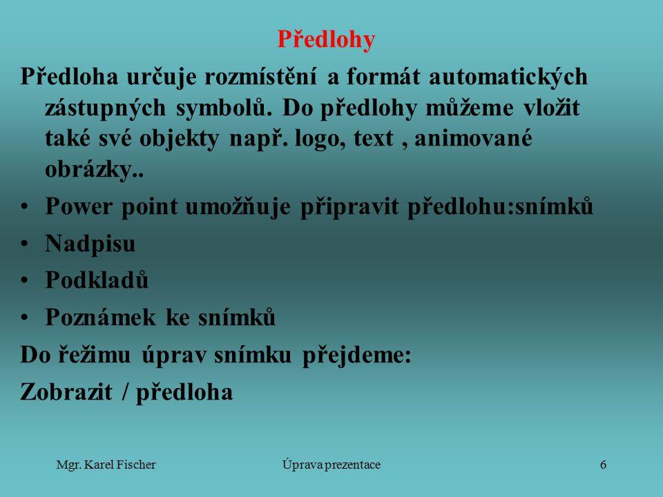 Mgr. Karel FischerÚprava prezentace6 Předlohy Předloha určuje rozmístění a formát automatických zástupných symbolů. Do předlohy můžeme vložit také své