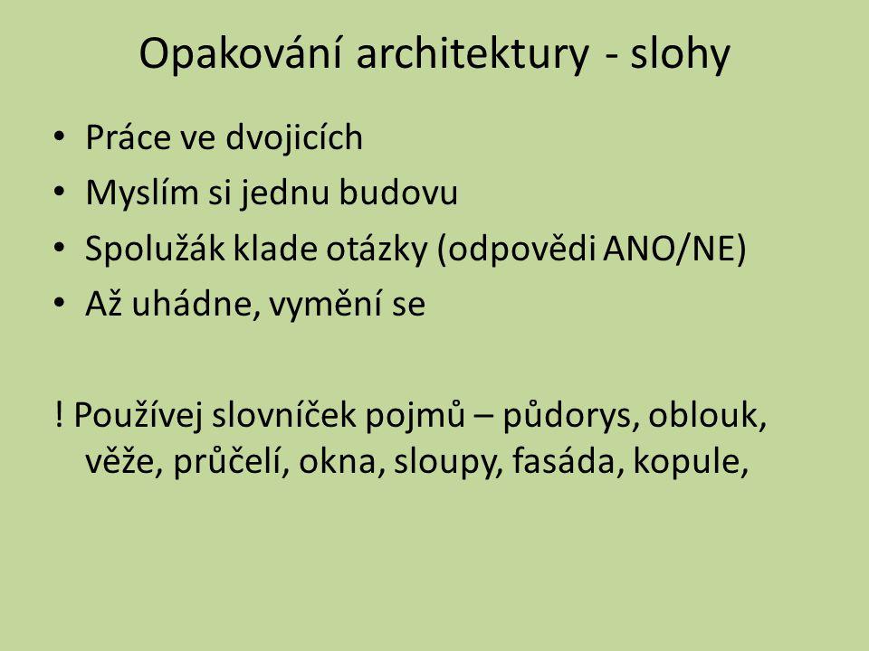 Opakování architektury - slohy Práce ve dvojicích Myslím si jednu budovu Spolužák klade otázky (odpovědi ANO/NE) Až uhádne, vymění se .