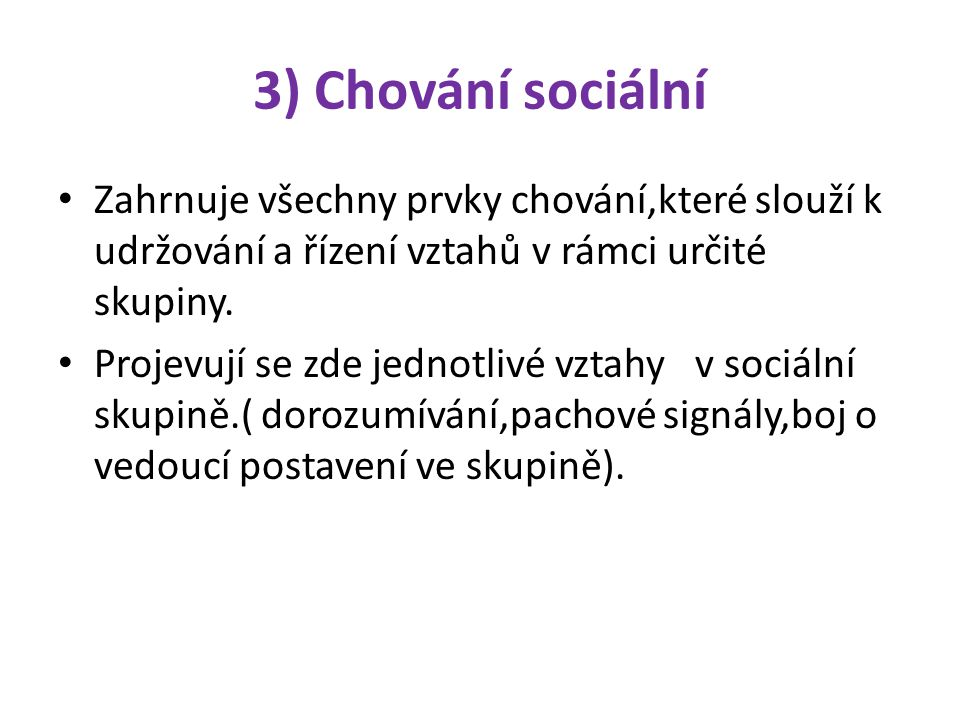 3) Chování sociální Zahrnuje všechny prvky chování,které slouží k udržování a řízení vztahů v rámci určité skupiny. Projevují se zde jednotlivé vztahy