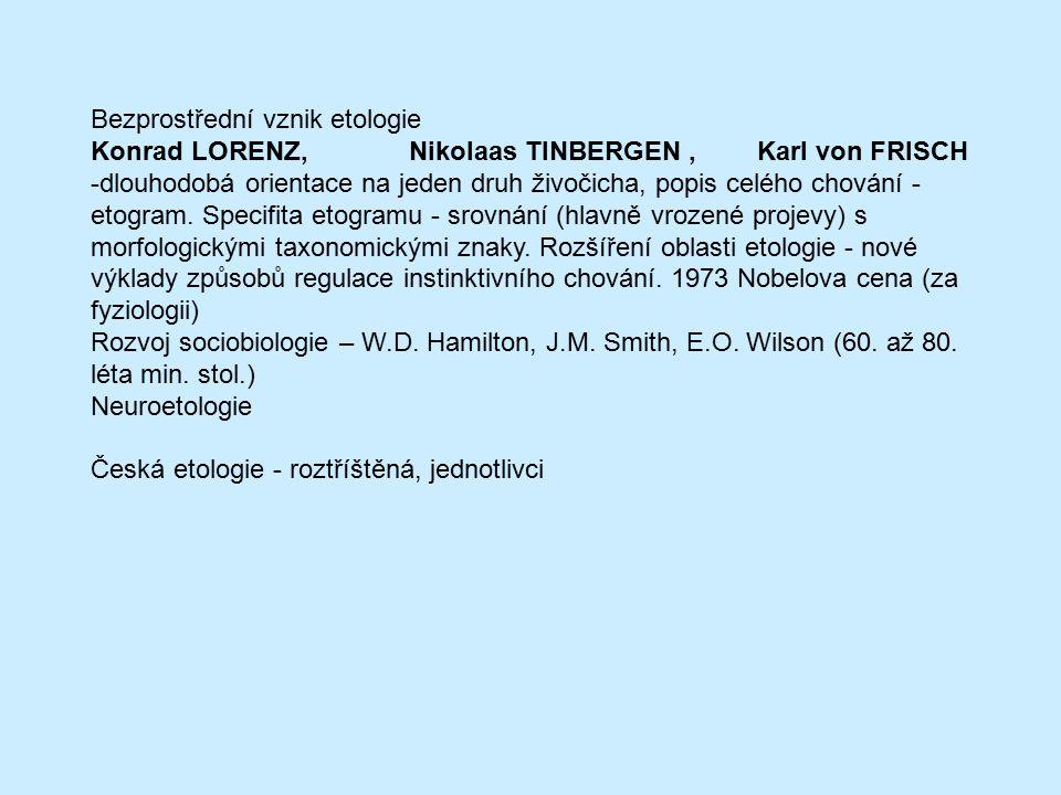 Bezprostřední vznik etologie Konrad LORENZ,Nikolaas TINBERGEN, Karl von FRISCH -dlouhodobá orientace na jeden druh živočicha, popis celého chování - e