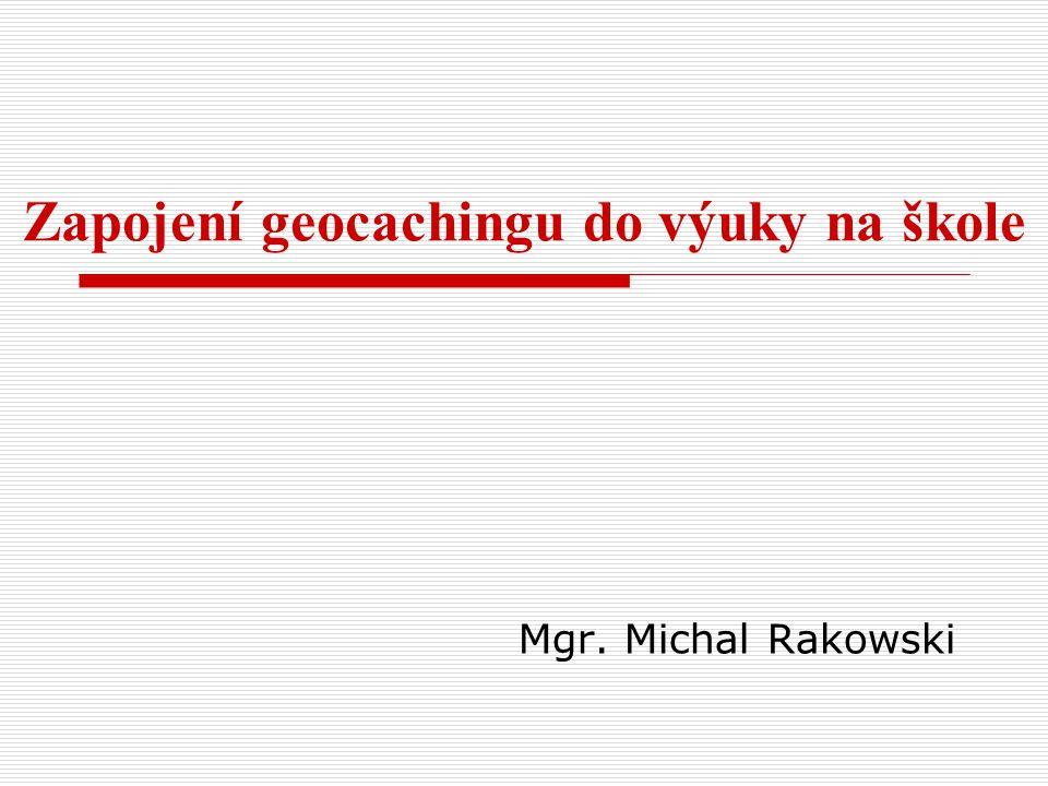 Mgr. Michal Rakowski Zapojení geocachingu do výuky na škole