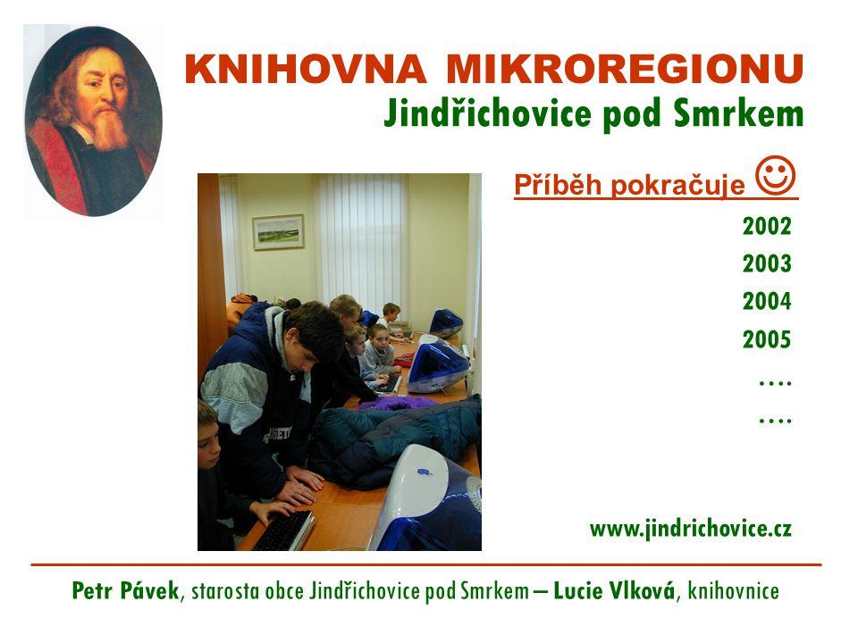 KNIHOVNA MIKROREGIONU Jindřichovice pod Smrkem Petr Pávek, starosta obce Jindřichovice pod Smrkem – Lucie Vlková, knihovnice Příběh pokračuje 2002 2003 2004 2005 ….