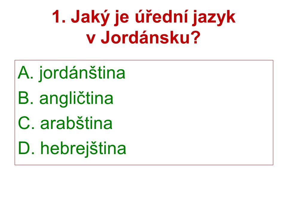 1. Jaký je úřední jazyk v Jordánsku? A. jordánština B. angličtina C. arabština D. hebrejština