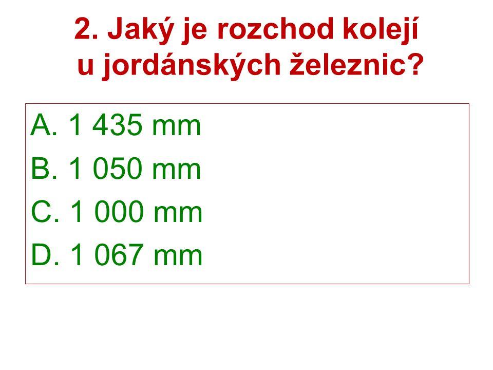 2. Jaký je rozchod kolejí u jordánských železnic? A. 1 435 mm B. 1 050 mm C. 1 000 mm D. 1 067 mm
