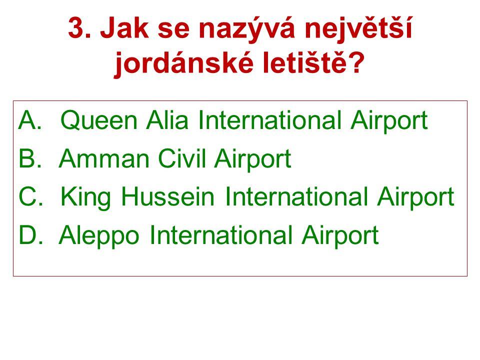 3. Jak se nazývá největší jordánské letiště? A. Queen Alia International Airport B. Amman Civil Airport C. King Hussein International Airport D. Alepp