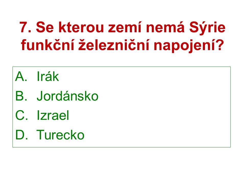 7. Se kterou zemí nemá Sýrie funkční železniční napojení? A. Irák B. Jordánsko C. Izrael D. Turecko