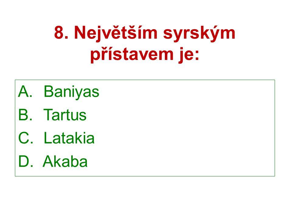 8. Největším syrským přístavem je: A. Baniyas B. Tartus C. Latakia D. Akaba