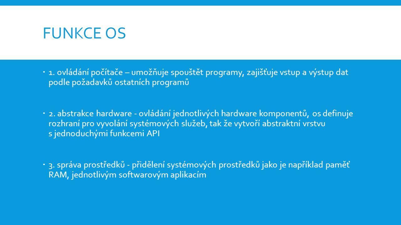 FUNKCE OS  1. ovládání počítače – umožňuje spouštět programy, zajišťuje vstup a výstup dat podle požadavků ostatních programů  2. abstrakce hardware