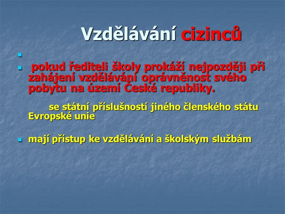 Vzdělávání cizinců Vzdělávání cizinců pokud řediteli školy prokáží nejpozději při zahájení vzdělávání oprávněnost svého pobytu na území České republik