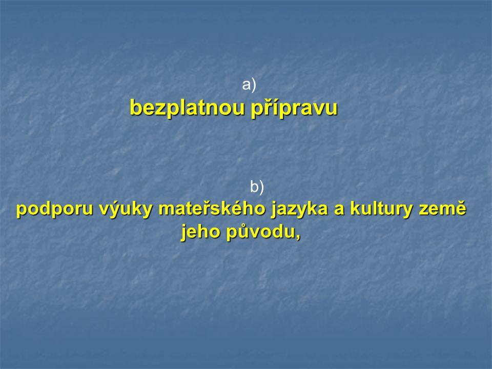 a) bezplatnou přípravu b) podporu výuky mateřského jazyka a kultury země jeho původu,