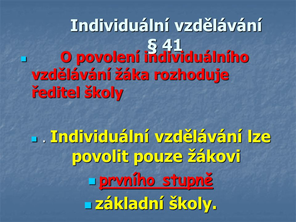 Individuální vzdělávání § 41 Individuální vzdělávání § 41 O povolení individuálního vzdělávání žáka rozhoduje ředitel školy O povolení individuálního