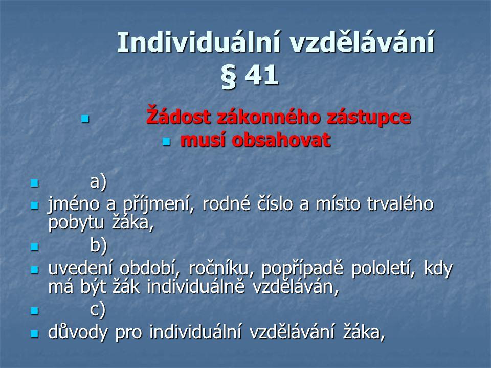 Individuální vzdělávání § 41 Individuální vzdělávání § 41 Žádost zákonného zástupce Žádost zákonného zástupce musí obsahovat musí obsahovat a) a) jmén