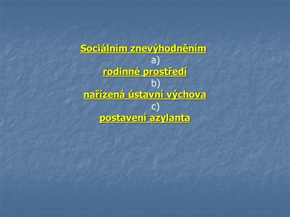 Sociálním znevýhodněním Sociálním znevýhodněním a) rodinné prostředí b) nařízená ústavní výchova c) postavení azylanta