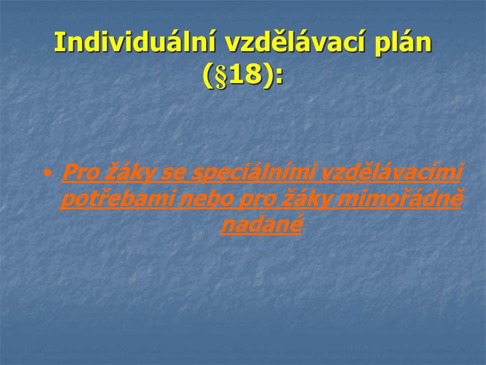 Individuální vzdělávací plán § 18 Individuální vzdělávací plán § 18 Ředitel školy může s písemným doporučením školského poradenského zařízení Ředitel školy může s písemným doporučením školského poradenského zařízení povolit nezletilému žákovi se speciálními vzdělávacími potřebami nebo s mimořádným nadáním na žádost jeho zákonného zástupce povolit nezletilému žákovi se speciálními vzdělávacími potřebami nebo s mimořádným nadáním na žádost jeho zákonného zástupce individuálního vzdělávacího plánu.