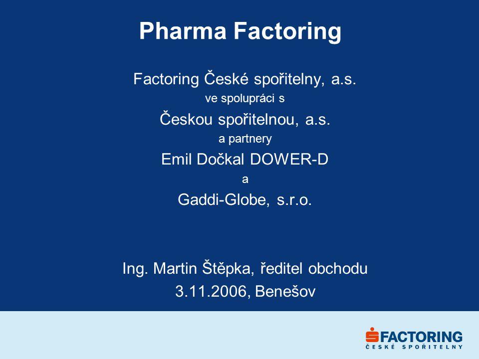 Pharma Factoring Factoring České spořitelny, a.s. ve spolupráci s Českou spořitelnou, a.s. a partnery Emil Dočkal DOWER-D a Gaddi-Globe, s.r.o. Ing. M