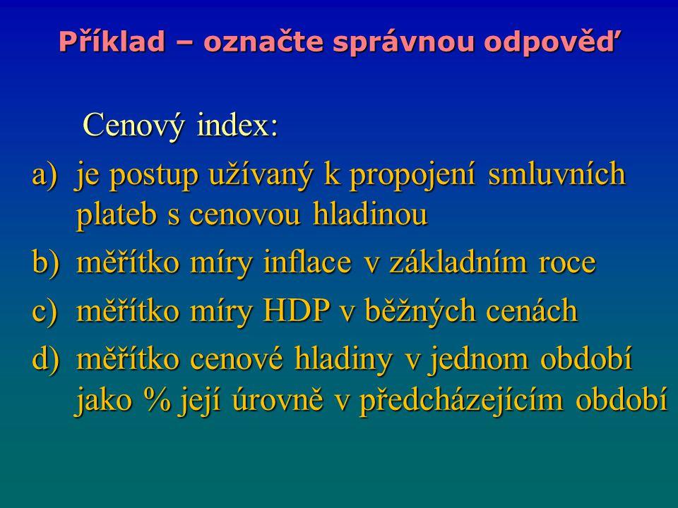 Cenový index: Cenový index: a)je postup užívaný k propojení smluvních plateb s cenovou hladinou b)měřítko míry inflace v základním roce c)měřítko míry HDP v běžných cenách d)měřítko cenové hladiny v jednom období jako % její úrovně v předcházejícím období Příklad – označte správnou odpověď