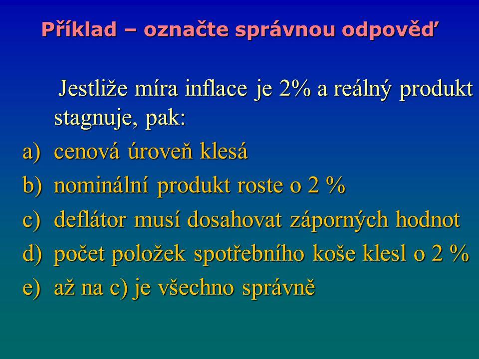 Jestliže míra inflace je 2% a reálný produkt stagnuje, pak: Jestliže míra inflace je 2% a reálný produkt stagnuje, pak: a)cenová úroveň klesá b)nominální produkt roste o 2 % c)deflátor musí dosahovat záporných hodnot d)počet položek spotřebního koše klesl o 2 % e)až na c) je všechno správně Příklad – označte správnou odpověď