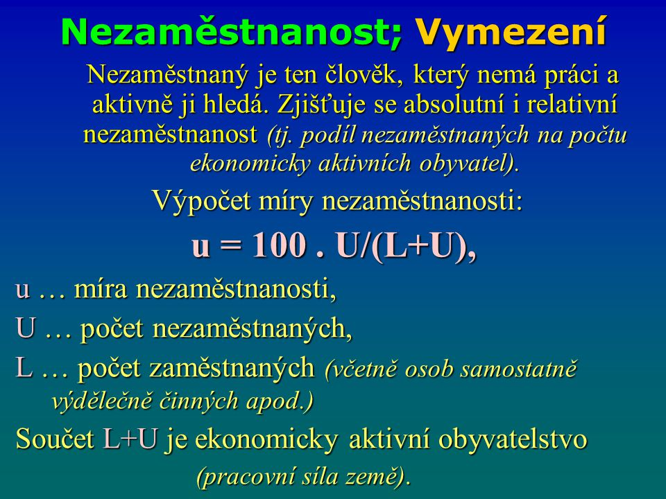 Příklad – nezaměstnanost W6/11 -Vypočítejte míru nezaměstnanosti u: a) nezaměstnaných osob je 50, U = 50 zaměstnaných osob je 300 L = 300 zaměstnaných osob je 300 L = 300 u = U/(L+U) = u = U/(L+U) = b) nezaměstnaných osob je 10, U = 10 zaměstnaných osob je 490 L = 490 práce schopných je …… osob.