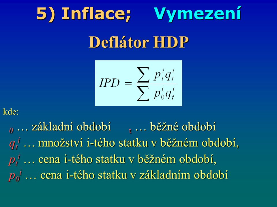 5) Inflace; Data ČR http://czso.cz/csuhttp://www.businessinfo.cz/cz/clanek/analyzy-statistiky/hlavni- makroekonomicke-ukazatele-cr/1000431/49089/#deflhdpredakce.nsf/i/mira_inflace 199519961997199819992000200120022003200420052006200720082009 Míra inflace průměr v % 9,1%8,8%8,5% 10,7 % 2,1%3,9%4,7%1,8%0,1%2,8%1,9%2,5%2,8%6,3%1,0% deflátorv % 10,3 % 8,4%11,1 % 2,8%1,5%4,9%2,8%0,9%4,5%- 0,3% 1,1%3,4%1,8%2,6%