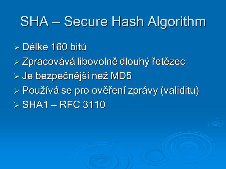 SHA – Secure Hash Algorithm  Délke 160 bitů  Zpracovává libovolně dlouhý řetězec  Je bezpečnější než MD5  Používá se pro ověření zprávy (validitu)  SHA1 – RFC 3110