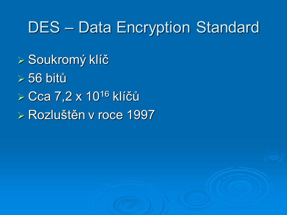 DES – Data Encryption Standard  Soukromý klíč  56 bitů  Cca 7,2 x 10 16 klíčů  Rozluštěn v roce 1997