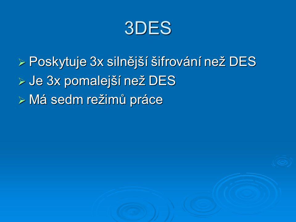 3DES  Poskytuje 3x silnější šifrování než DES  Je 3x pomalejší než DES  Má sedm režimů práce