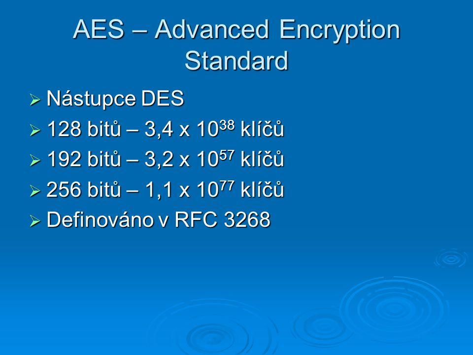 AES – Advanced Encryption Standard  Nástupce DES  128 bitů – 3,4 x 10 38 klíčů  192 bitů – 3,2 x 10 57 klíčů  256 bitů – 1,1 x 10 77 klíčů  Definováno v RFC 3268