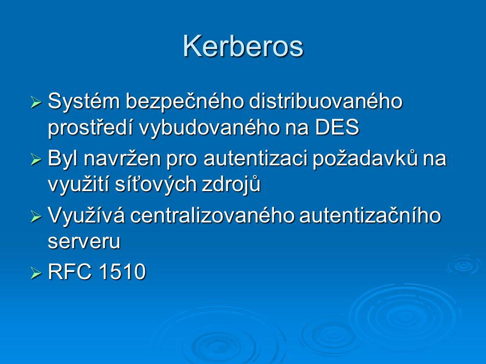 Kerberos  Systém bezpečného distribuovaného prostředí vybudovaného na DES  Byl navržen pro autentizaci požadavků na využití síťových zdrojů  Využívá centralizovaného autentizačního serveru  RFC 1510