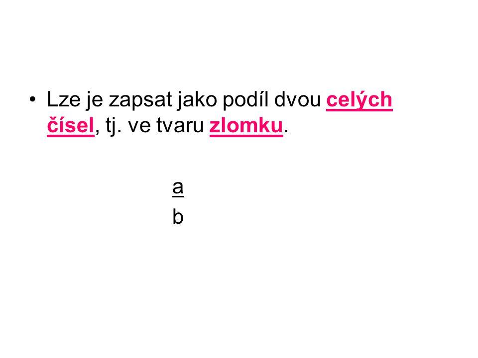 Lze je zapsat jako podíl dvou celých čísel, tj. ve tvaru zlomku. a b