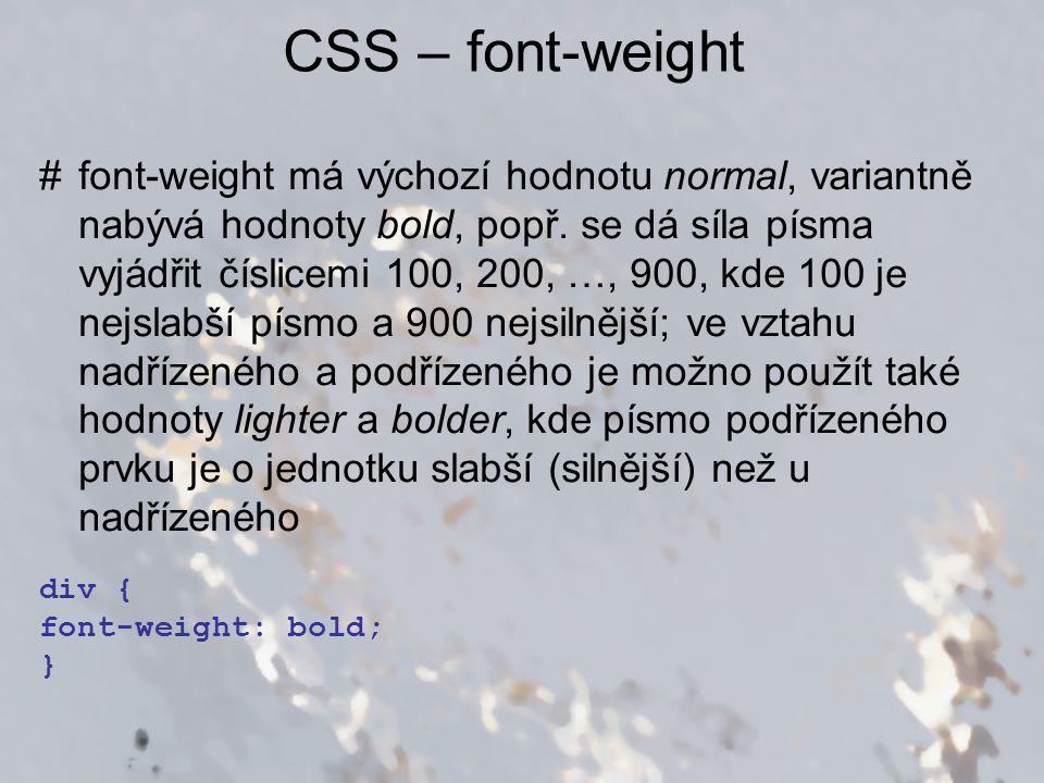 CSS – font-weight #font-weight má výchozí hodnotu normal, variantně nabývá hodnoty bold, popř. se dá síla písma vyjádřit číslicemi 100, 200, …, 900, k
