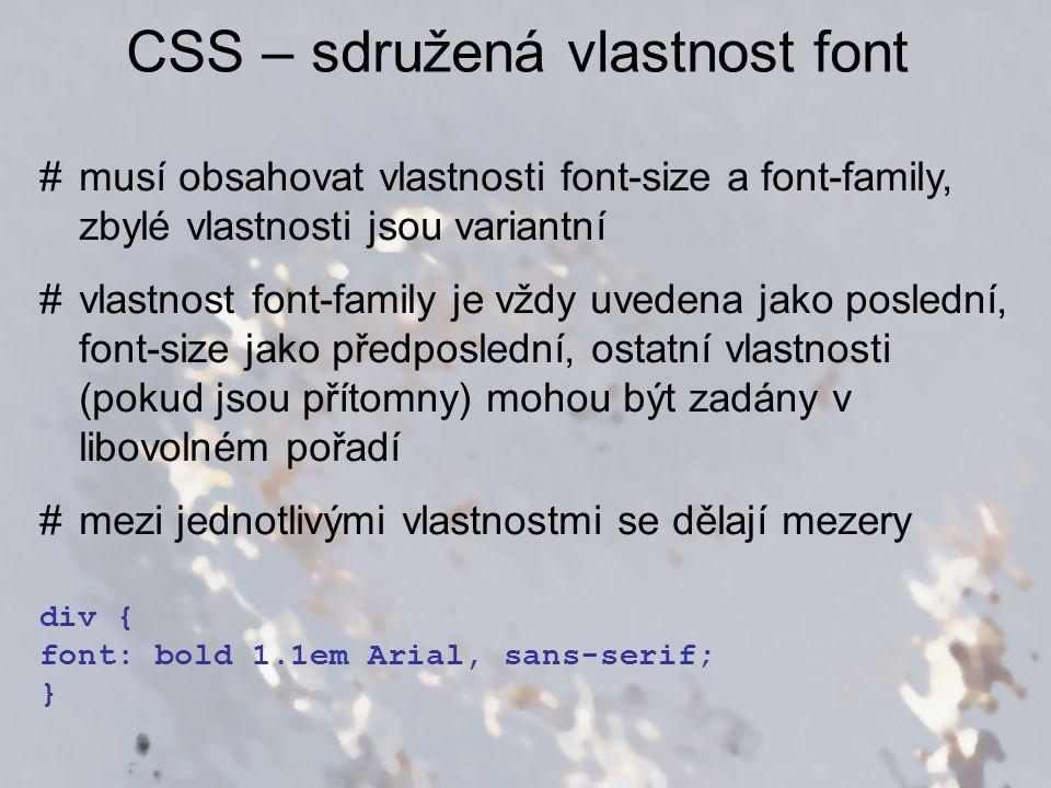 CSS – sdružená vlastnost font #musí obsahovat vlastnosti font-size a font-family, zbylé vlastnosti jsou variantní #vlastnost font-family je vždy uvede