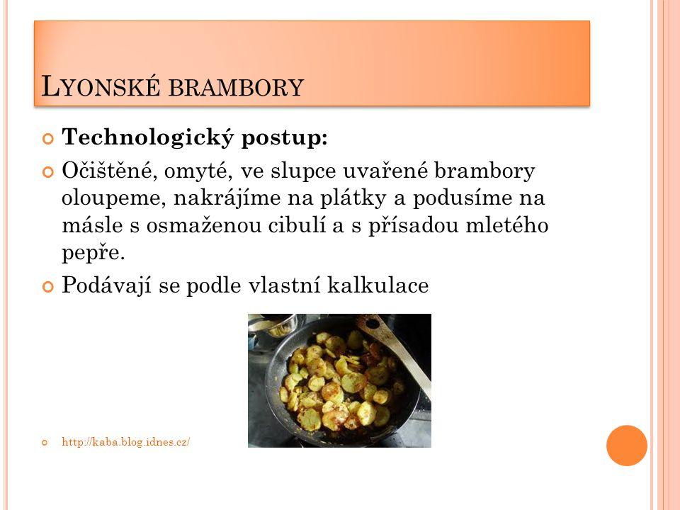 L YONSKÉ BRAMBORY Technologický postup: Očištěné, omyté, ve slupce uvařené brambory oloupeme, nakrájíme na plátky a podusíme na másle s osmaženou cibulí a s přísadou mletého pepře.