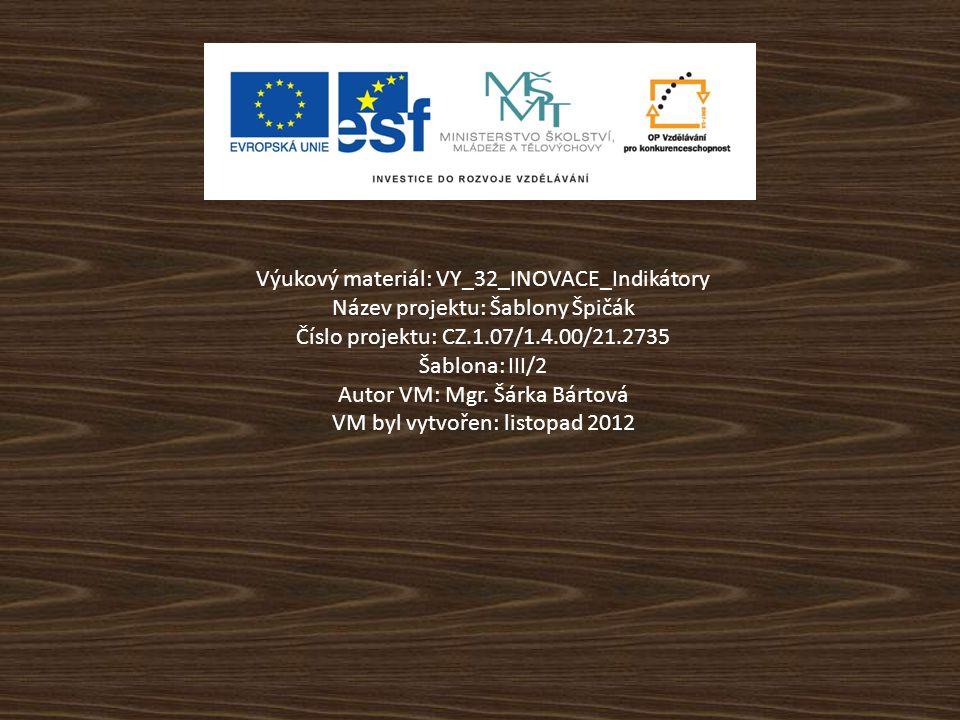 Výukový materiál: VY_32_INOVACE_Indikátory Název projektu: Šablony Špičák Číslo projektu: CZ.1.07/1.4.00/21.2735 Šablona: III/2 Autor VM: Mgr.