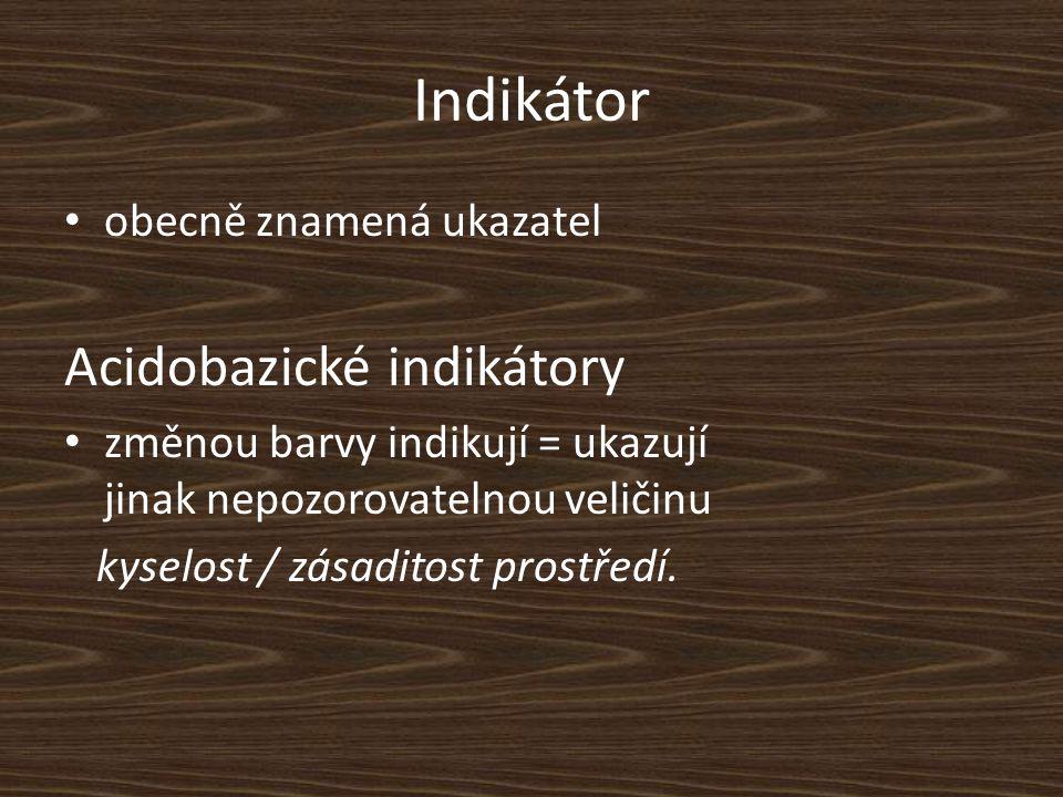 Indikátor obecně znamená ukazatel Acidobazické indikátory změnou barvy indikují = ukazují jinak nepozorovatelnou veličinu kyselost / zásaditost prostředí.