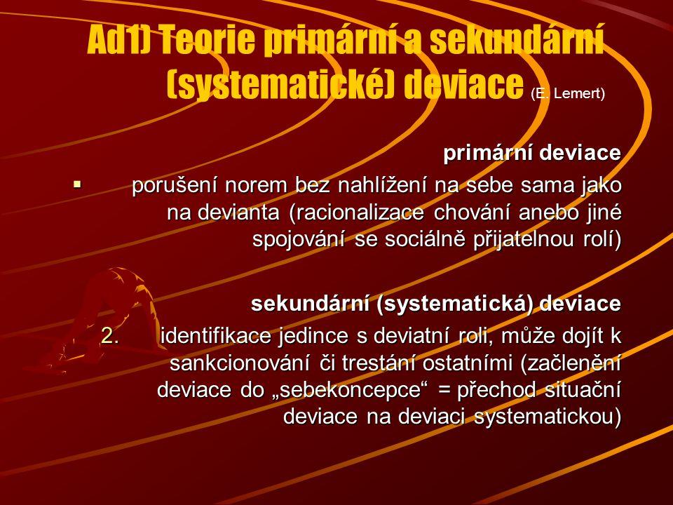 Ad1) Teorie primární a sekundární (systematické) deviace (E. Lemert) primární deviace  porušení norem bez nahlížení na sebe sama jako na devianta (ra