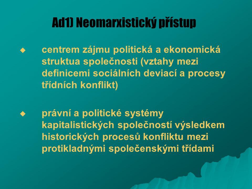 Ad1) Neomarxistický přístup   centrem zájmu politická a ekonomická struktua společnosti (vztahy mezi definicemi sociálních deviací a procesy třídníc