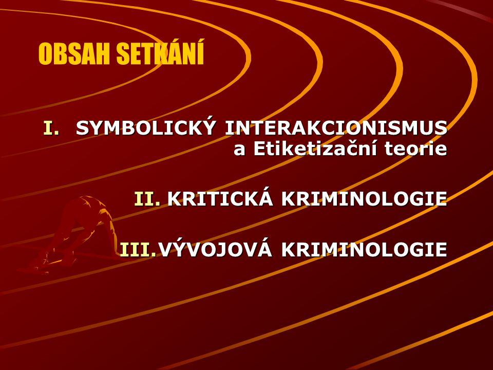 OBSAH SETKÁNÍ I.SYMBOLICKÝ INTERAKCIONISMUS a Etiketizační teorie II.KRITICKÁ KRIMINOLOGIE III.VÝVOJOVÁ KRIMINOLOGIE