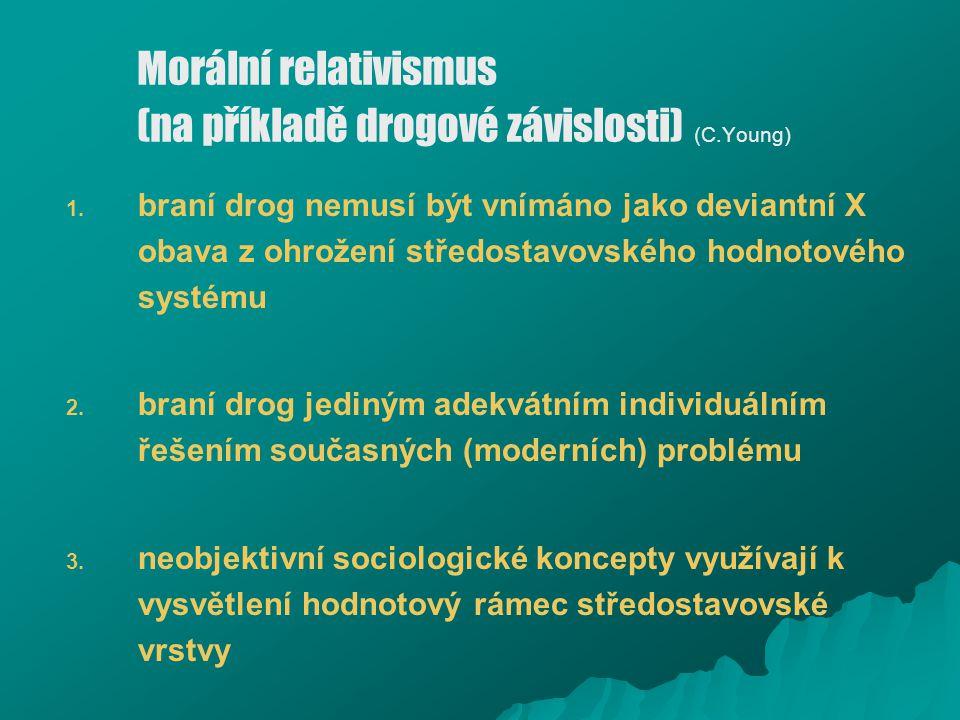 Morální relativismus (na příkladě drogové závislosti) (C.Young) 1. 1. braní drog nemusí být vnímáno jako deviantní X obava z ohrožení středostavovskéh