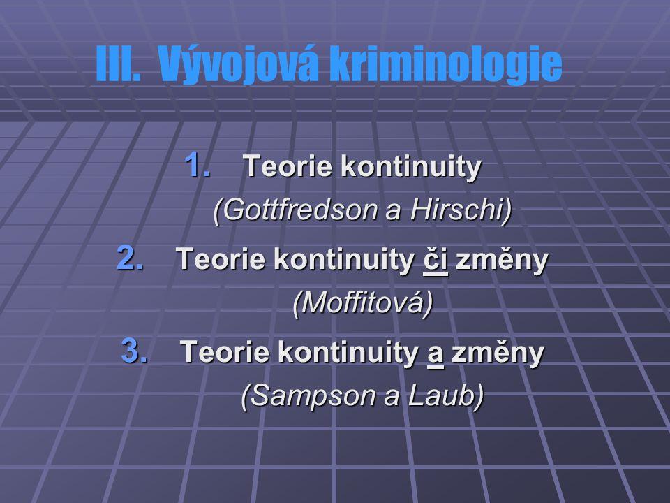 III. Vývojová kriminologie 1. Teorie kontinuity (Gottfredson a Hirschi) 2. Teorie kontinuity či změny (Moffitová) 3. Teorie kontinuity a změny (Sampso