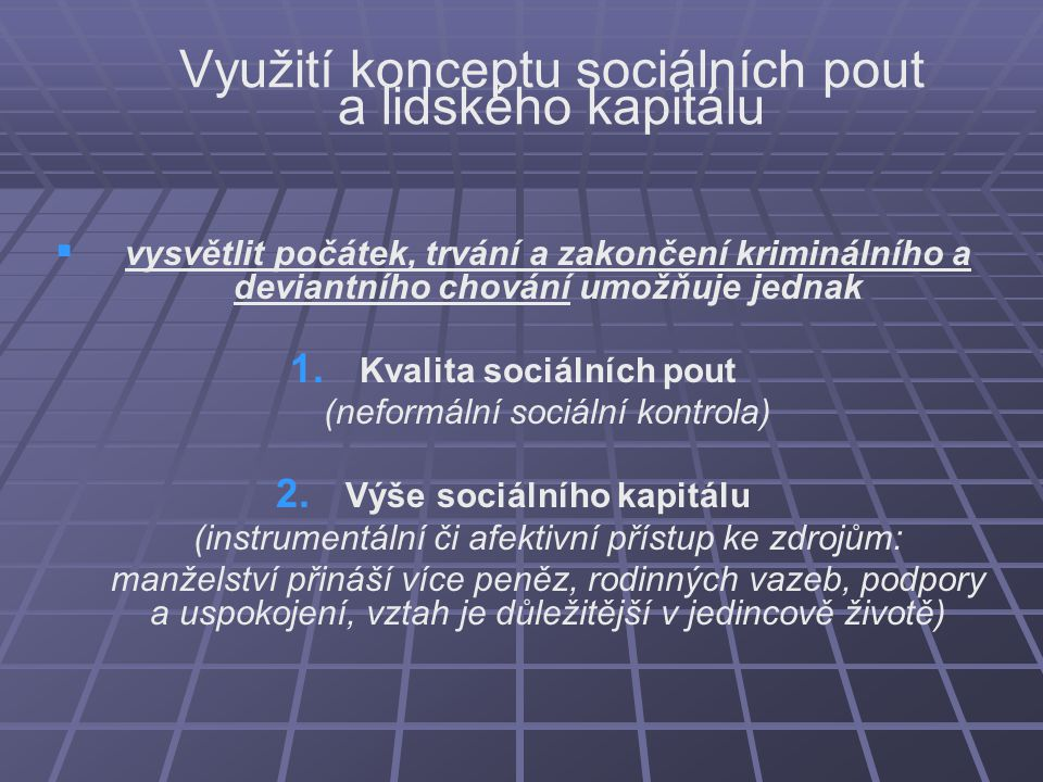 Využití konceptu sociálních pout a lidského kapitálu   vysvětlit počátek, trvání a zakončení kriminálního a deviantního chování umožňuje jednak 1. 1