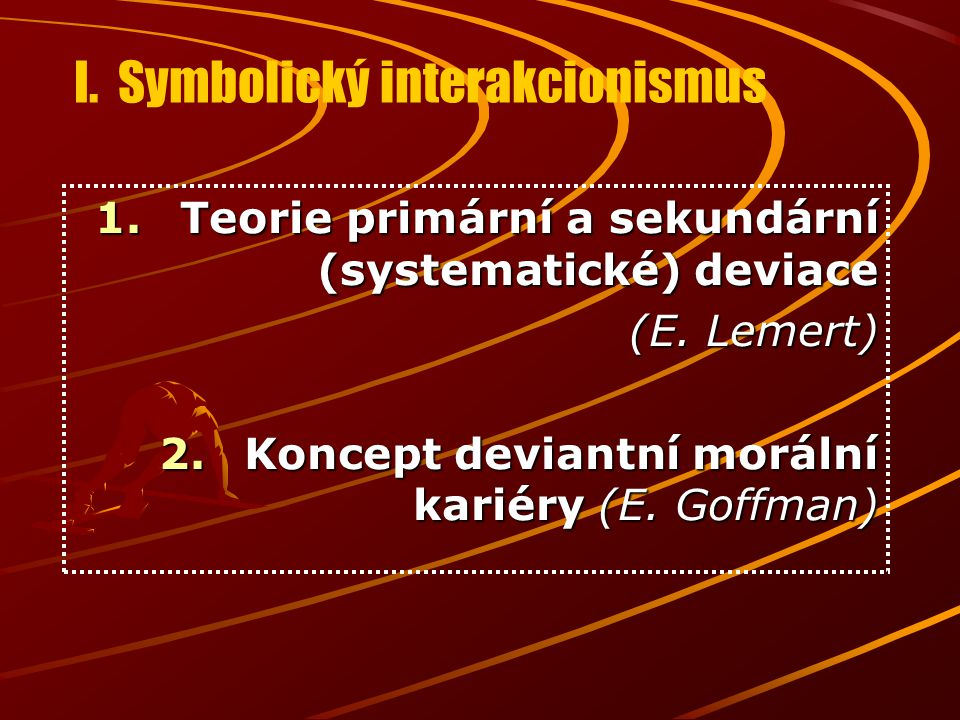 I. Symbolický interakcionismus 1.Teorie primární a sekundární (systematické) deviace (E. Lemert) 2.Koncept deviantní morální kariéry (E. Goffman)