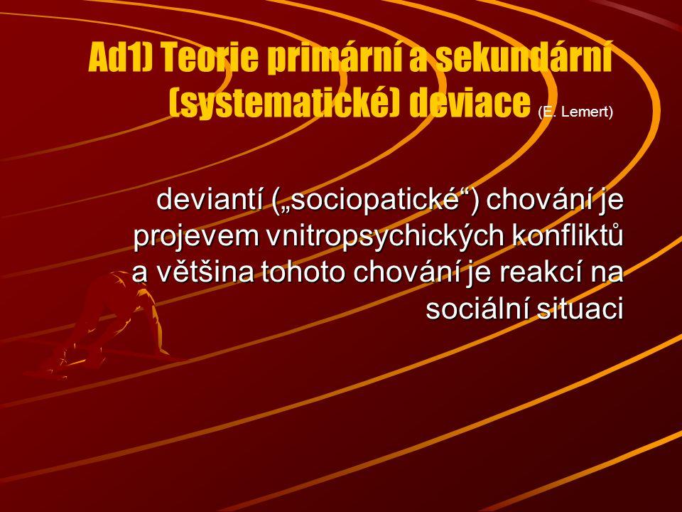 """Ad1) Teorie primární a sekundární (systematické) deviace (E. Lemert) deviantí (""""sociopatické"""") chování je projevem vnitropsychických konfliktů a větši"""