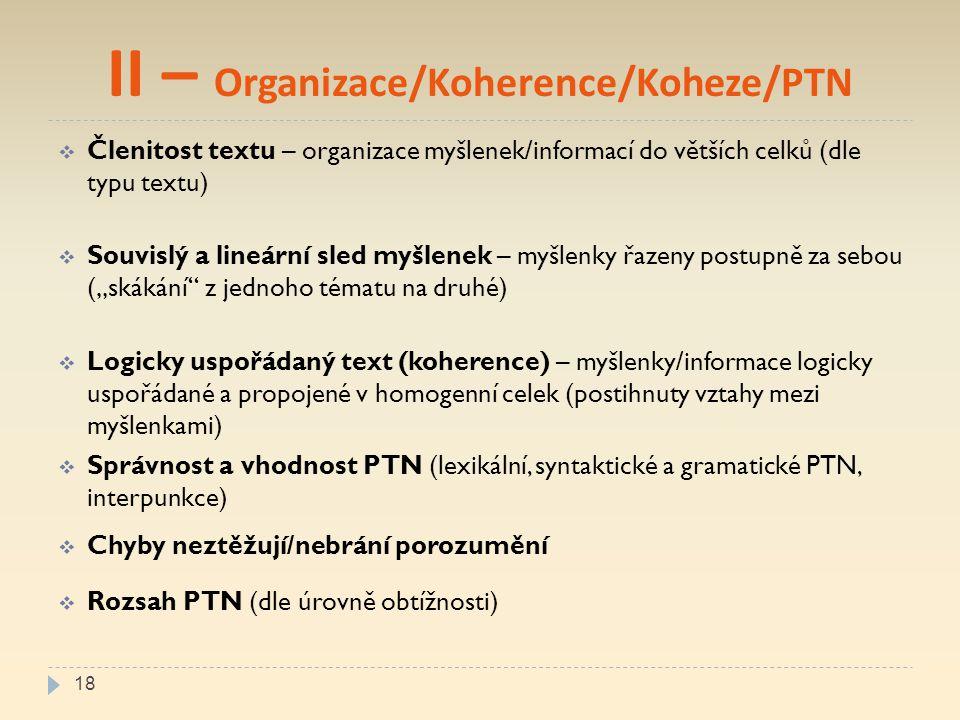 """II – Organizace/Koherence/Koheze/PTN  Členitost textu – organizace myšlenek/informací do větších celků (dle typu textu)  Souvislý a lineární sled myšlenek – myšlenky řazeny postupně za sebou (""""skákání z jednoho tématu na druhé)  Logicky uspořádaný text (koherence) – myšlenky/informace logicky uspořádané a propojené v homogenní celek (postihnuty vztahy mezi myšlenkami)  Správnost a vhodnost PTN (lexikální, syntaktické a gramatické PTN, interpunkce)  Chyby neztěžují/nebrání porozumění  Rozsah PTN (dle úrovně obtížnosti) 18"""
