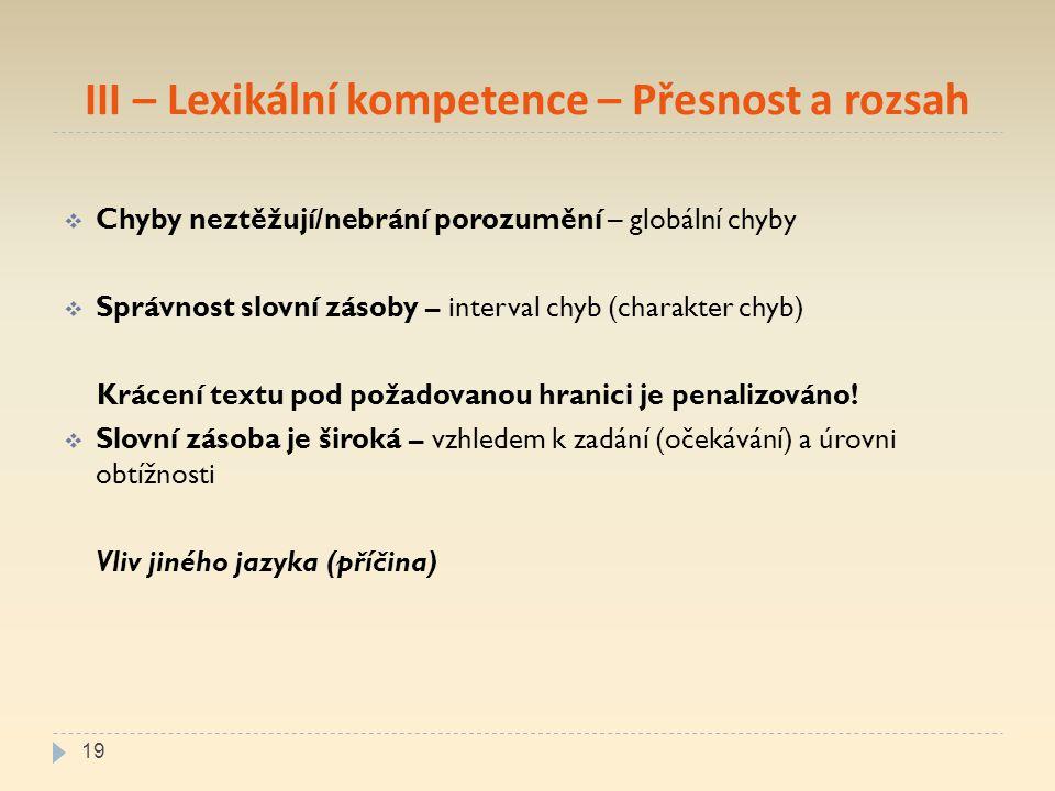 III – Lexikální kompetence – Přesnost a rozsah  Chyby neztěžují/nebrání porozumění – globální chyby  Správnost slovní zásoby – interval chyb (charakter chyb) Krácení textu pod požadovanou hranici je penalizováno.