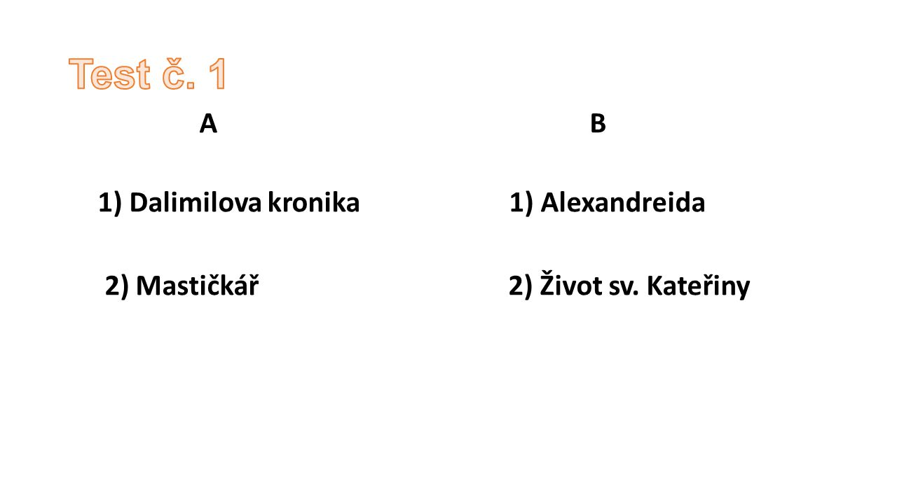 A B 1) Dalimilova kronika 1) Alexandreida 2) Mastičkář 2) Život sv. Kateřiny