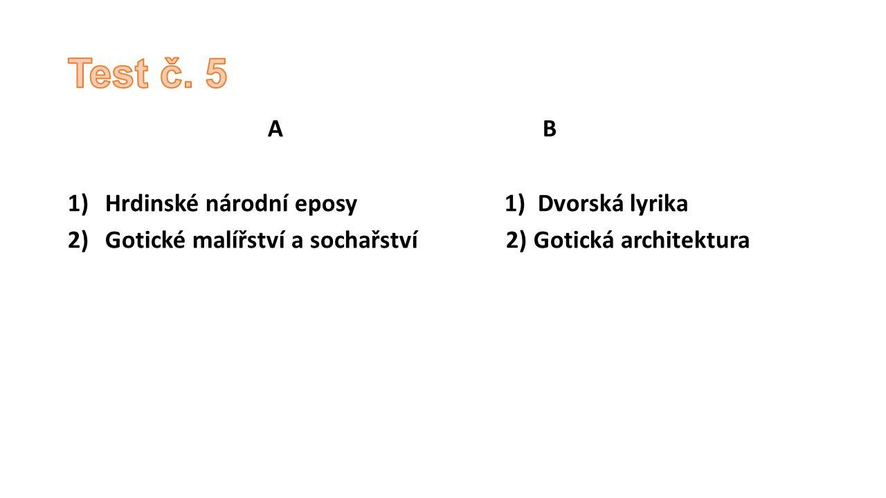 A B 1)Hrdinské národní eposy 1) Dvorská lyrika 2)Gotické malířství a sochařství 2) Gotická architektura