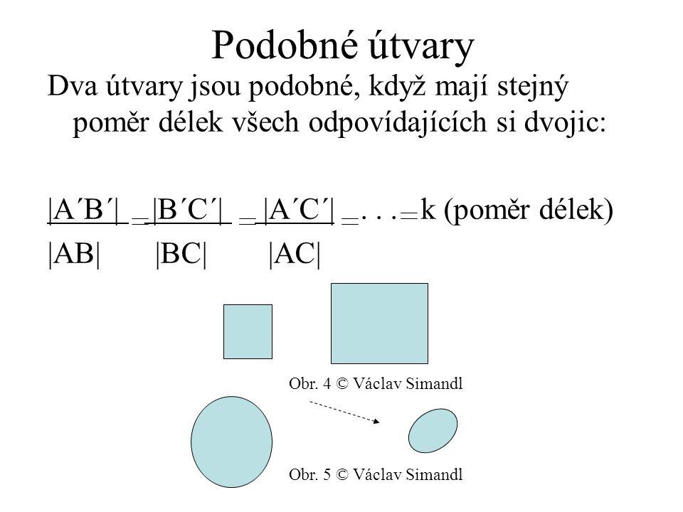 Podobné útvary Dva útvary jsou podobné, když mají stejný poměr délek všech odpovídajících si dvojic:  A´B´   B´C´   A´C´ ... k (poměr délek)  AB   BC 